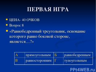 ПЕРВАЯ ИГРА ЦЕНА- 40 ОЧКОВ Вопрос 8 «Равнобедренный треугольник, основание котор
