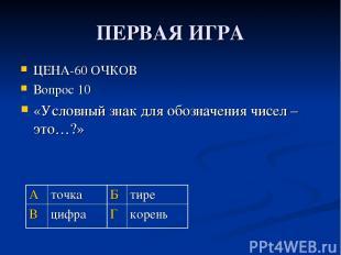 ПЕРВАЯ ИГРА ЦЕНА-60 ОЧКОВ Вопрос 10 «Условный знак для обозначения чисел – это…?