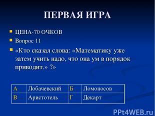 ПЕРВАЯ ИГРА ЦЕНА-70 ОЧКОВ Вопрос 11 «Кто сказал слова: «Математику уже затем учи