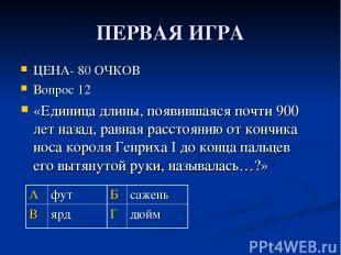 ПЕРВАЯ ИГРА ЦЕНА- 80 ОЧКОВ Вопрос 12 «Единица длины, появившаяся почти 900 лет н
