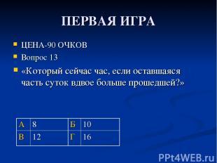 ПЕРВАЯ ИГРА ЦЕНА-90 ОЧКОВ Вопрос 13 «Который сейчас час, если оставшаяся часть с