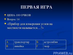 ПЕРВАЯ ИГРА ЦЕНА-100 ОЧКОВ Вопрос 14 «Прибор для измерения углов на местности на