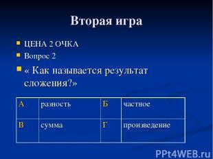 Вторая игра ЦЕНА 2 ОЧКА Вопрос 2 « Как называется результат сложения?» А разност