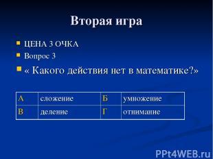 Вторая игра ЦЕНА 3 ОЧКА Вопрос 3 « Какого действия нет в математике?» А сложение