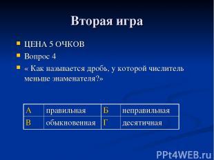 Вторая игра ЦЕНА 5 ОЧКОВ Вопрос 4 « Как называется дробь, у которой числитель ме