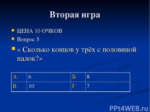 Вторая игра ЦЕНА 10 ОЧКОВ Вопрос 5 « Сколько концов у трёх с половиной палок?» А