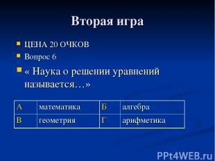 Вторая игра ЦЕНА 20 ОЧКОВ Вопрос 6 « Наука о решении уравнений называется…» А ма