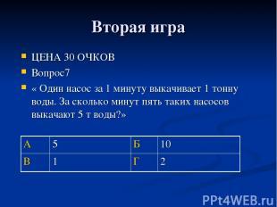 Вторая игра ЦЕНА 30 ОЧКОВ Вопрос7 « Один насос за 1 минуту выкачивает 1 тонну во