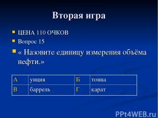 Вторая игра ЦЕНА 110 ОЧКОВ Вопрос 15 « Назовите единицу измерения объёма нефти.»