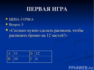 ПЕРВАЯ ИГРА ЦЕНА-3 ОЧКА Вопрос 3 «Сколько нужно сделать распилов, чтобы распилит