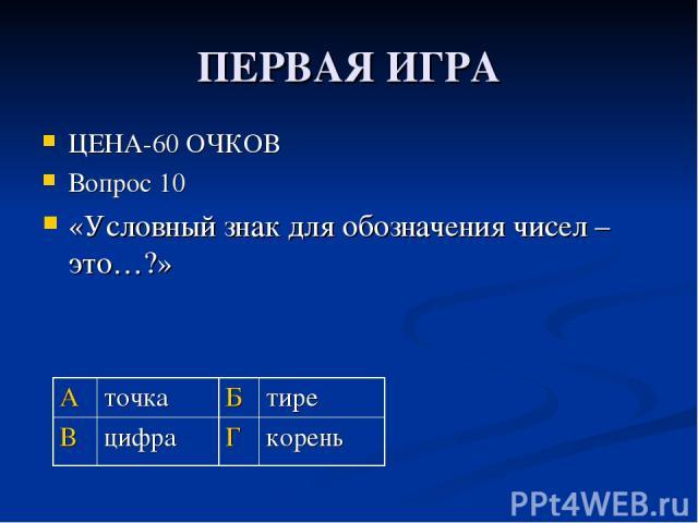 ПЕРВАЯ ИГРА ЦЕНА-60 ОЧКОВ Вопрос 10 «Условный знак для обозначения чисел – это…?» А точка Б тире В цифра Г корень