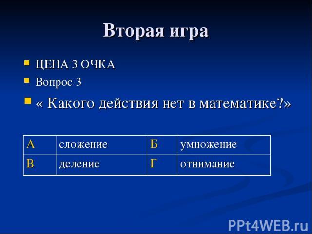 Вторая игра ЦЕНА 3 ОЧКА Вопрос 3 « Какого действия нет в математике?» А сложение Б умножение В деление Г отнимание