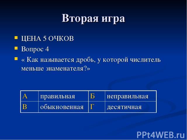 Вторая игра ЦЕНА 5 ОЧКОВ Вопрос 4 « Как называется дробь, у которой числитель меньше знаменателя?» А правильная Б неправильная В обыкновенная Г десятичная