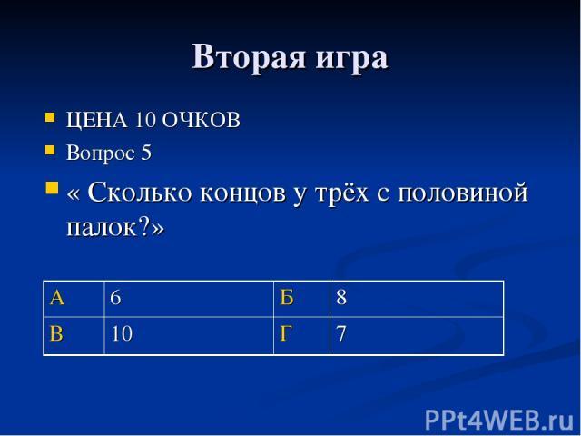 Вторая игра ЦЕНА 10 ОЧКОВ Вопрос 5 « Сколько концов у трёх с половиной палок?» А 6 Б 8 В 10 Г 7
