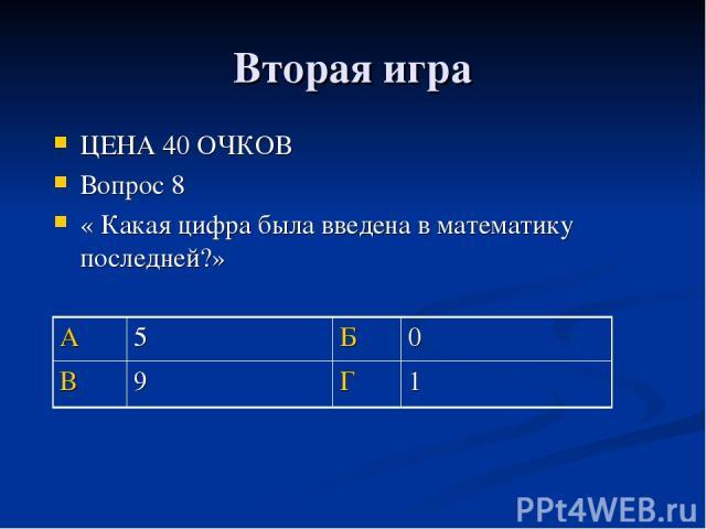 Вторая игра ЦЕНА 40 ОЧКОВ Вопрос 8 « Какая цифра была введена в математику последней?» А 5 Б 0 В 9 Г 1