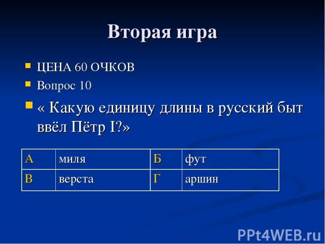 Вторая игра ЦЕНА 60 ОЧКОВ Вопрос 10 « Какую единицу длины в русский быт ввёл Пётр I?» А миля Б фут В верста Г аршин