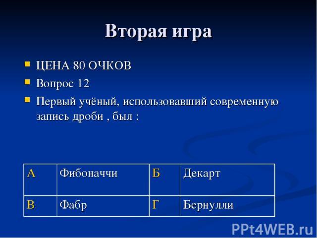 Вторая игра ЦЕНА 80 ОЧКОВ Вопрос 12 Первый учёный, использовавший современную запись дроби , был : А Фибоначчи Б Декарт В Фабр Г Бернулли