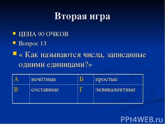 Вторая игра ЦЕНА 90 ОЧКОВ Вопрос 13 « Как называются числа, записанные одними единицами?» А нечётные Б простые В составные Г эквивалентные