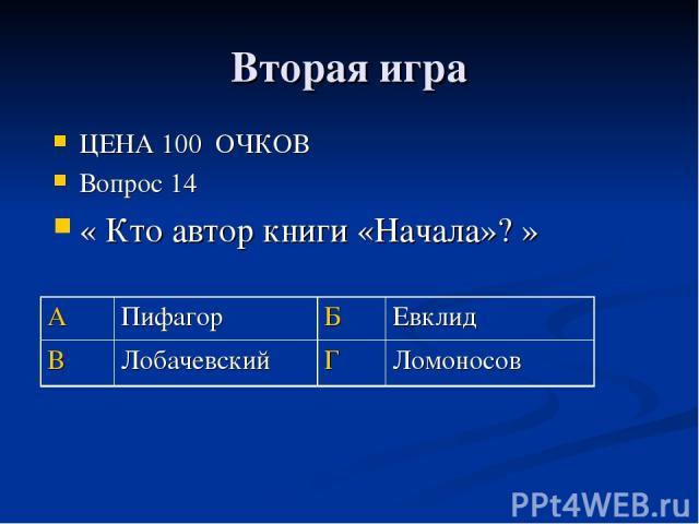 Вторая игра ЦЕНА 100 ОЧКОВ Вопрос 14 « Кто автор книги «Начала»? » А Пифагор Б Евклид В Лобачевский Г Ломоносов