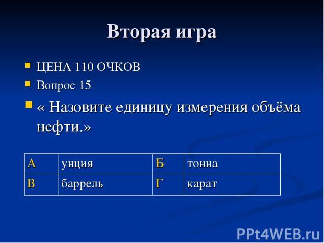 Вторая игра ЦЕНА 110 ОЧКОВ Вопрос 15 « Назовите единицу измерения объёма нефти.» А унция Б тонна В баррель Г карат