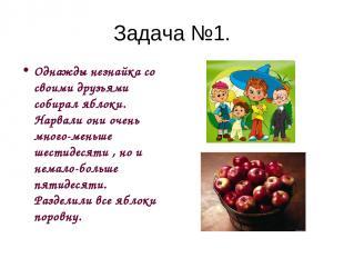 Задача №1. Однажды незнайка со своими друзьями собирал яблоки. Нарвали они очень