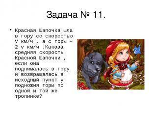 Задача № 11. Красная Шапочка шла в гору со скоростью V км/ч , а с горы – 2 v км/