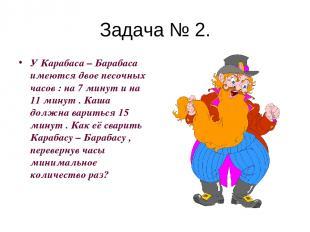 Задача № 2. У Карабаса – Барабаса имеются двое песочных часов : на 7 минут и на
