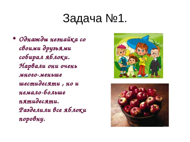 Задача №1. Однажды незнайка со своими друзьями собирал яблоки. Нарвали они очень много-меньше шестидесяти , но и немало-больше пятидесяти. Разделили все яблоки поровну.