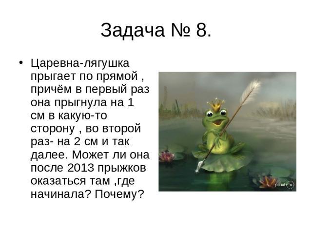 Задача № 8. Царевна-лягушка прыгает по прямой , причём в первый раз она прыгнула на 1 см в какую-то сторону , во второй раз- на 2 см и так далее. Может ли она после 2013 прыжков оказаться там ,где начинала? Почему?