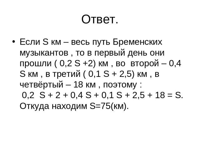 Ответ. Если S км – весь путь Бременских музыкантов , то в первый день они прошли ( 0,2 S +2) км , во второй – 0,4 S км , в третий ( 0,1 S + 2,5) км , в четвёртый – 18 км , поэтому : 0,2 S + 2 + 0,4 S + 0,1 S + 2,5 + 18 = S. Откуда находим S=75(км).