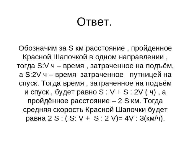 Ответ. Обозначим за S км расстояние , пройденное Красной Шапочкой в одном направлении , тогда S:V ч – время , затраченное на подъём, а S:2V ч – время затраченное путницей на спуск. Тогда время , затраченное на подъём и спуск , будет равно S : V + S …