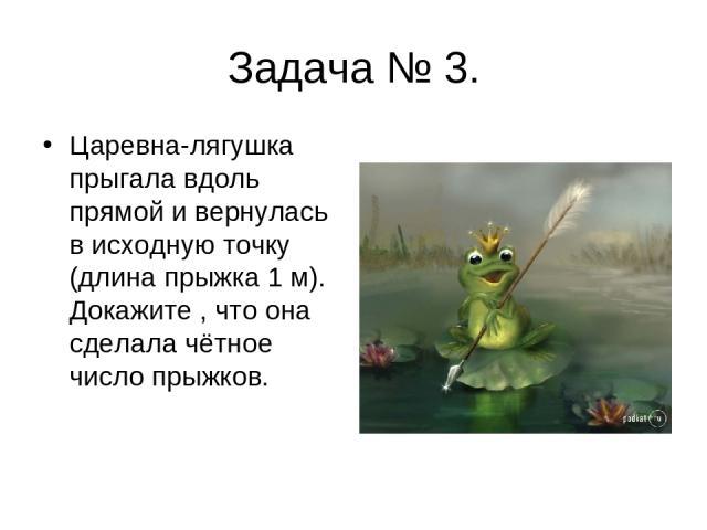 Задача № 3. Царевна-лягушка прыгала вдоль прямой и вернулась в исходную точку (длина прыжка 1 м). Докажите , что она сделала чётное число прыжков.