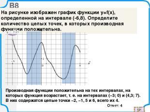 B8 Ответ: 4 Производная функции положительна на тех интервалах, на которых функц