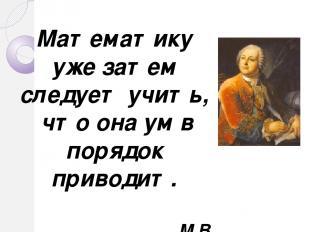 Математику уже затем следует учить, что она ум в порядок приводит. М.В. Ломоносо