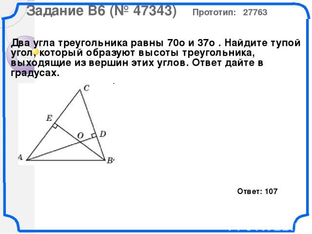 Задание B6 (№ 47343) Прототип: 27763 Два угла треугольника равны 70о и 37о . Найдите тупой угол, который образуют высоты треугольника, выходящие из вершин этих углов. Ответ дайте в градусах. Ответ: 107