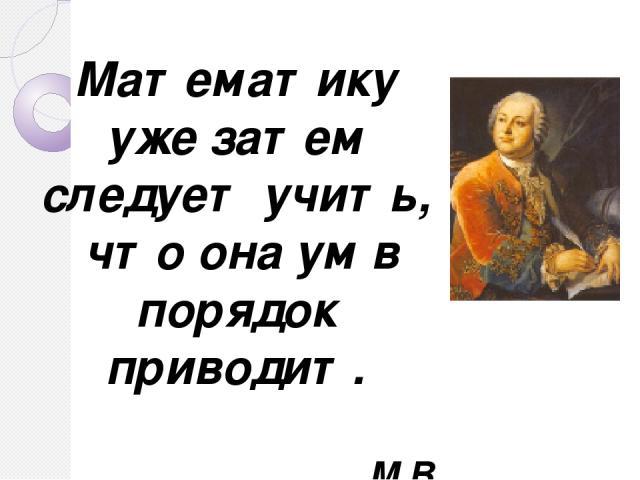 Математику уже затем следует учить, что она ум в порядок приводит. М.В. Ломоносов