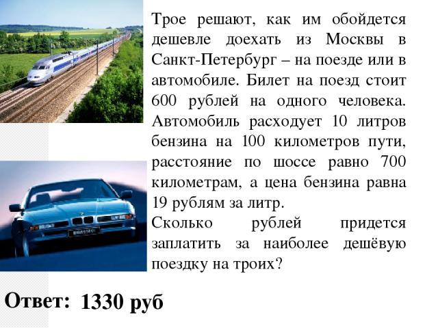 Трое решают, как им обойдется дешевле доехать из Москвы в Санкт-Петербург – на поезде или в автомобиле. Билет на поезд стоит 600 рублей на одного человека. Автомобиль расходует 10 литров бензина на 100 километров пути, расстояние по шоссе равно 700 …