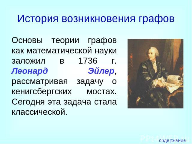 История возникновения графов Основы теории графов как математической науки заложил в 1736 г. Леонард Эйлер, рассматривая задачу о кенигсбергских мостах. Сегодня эта задача стала классической. содержание