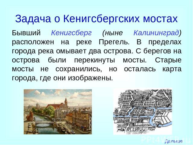 Задача о Кенигсбергских мостах Бывший Кенигсберг (ныне Калининград) расположен на реке Прегель. В пределах города река омывает два острова. С берегов на острова были перекинуты мосты. Старые мосты не сохранились, но осталась карта города, где они из…
