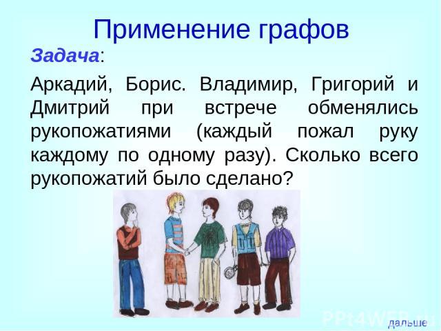 Применение графов Задача: Аркадий, Борис. Владимир, Григорий и Дмитрий при встрече обменялись рукопожатиями (каждый пожал руку каждому по одному разу). Сколько всего рукопожатий было сделано? дальше