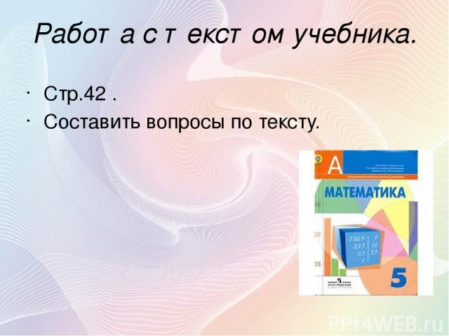 Работа с текстом учебника. Стр.42 . Составить вопросы по тексту.