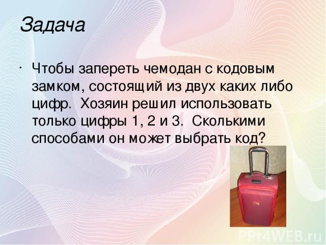 Задача Чтобы запереть чемодан с кодовым замком, состоящий из двух каких либо цифр. Хозяин решил использовать только цифры 1, 2 и 3. Сколькими способами он может выбрать код?