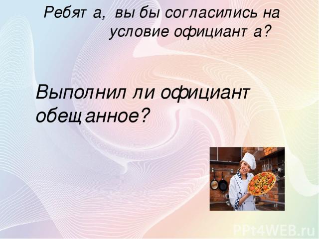Ребята, вы бы согласились на условие официанта? Выполнил ли официант обещанное?