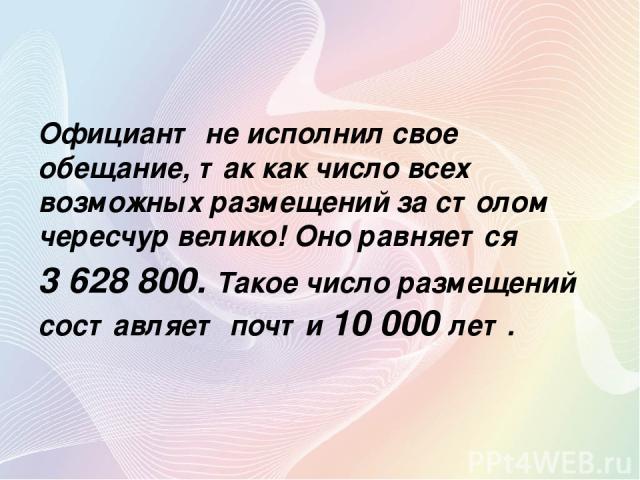 Официант не исполнил свое обещание, так как число всех возможных размещений за столом чересчур велико! Оно равняется 3 628 800. Такое число размещений составляет почти 10 000 лет.