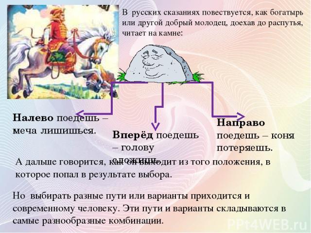 В русских сказаниях повествуется, как богатырь или другой добрый молодец, доехав до распутья, читает на камне: Вперёд поедешь – голову сложишь. Направо поедешь – коня потеряешь. Налево поедешь – меча лишишься. А дальше говорится, как он выходит из т…