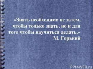«Знать необходимо не затем, чтобы только знать, но и для того чтобы научиться де