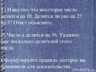 1) Известно, что некоторое число делится на 10. Делится ли оно на 2? на 5? Ответ
