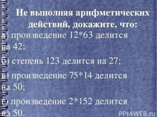 Не выполняя арифметических действий, докажите, что: а) произведение 12*63 делитс