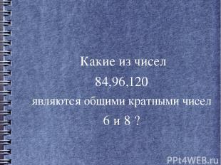 Какие из чисел 84,96,120 являются общими кратными чисел 6 и 8 ?