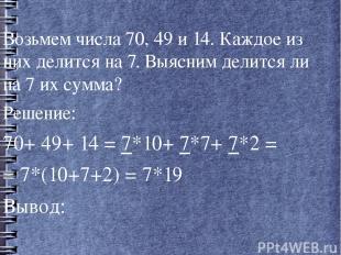 Возьмем числа 70, 49 и 14. Каждое из них делится на 7. Выясним делится ли на 7 и